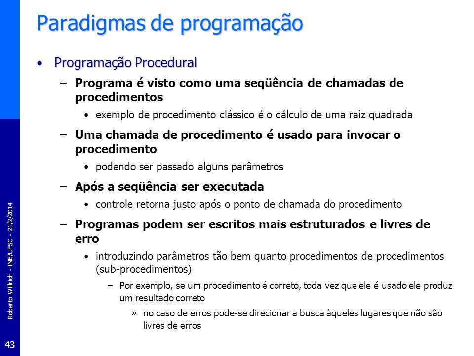 Roberto Willrich - INE/UFSC - 21/2/2014 44 Programação Procedural PROGRAM MaiorN1; VAR Num1,Num2,Num3,Maior : Integer; PROCEDURE LeNum(VAR N1: Integer; VAR N2: Integer; VAR N3: Integer); BEGIN write(Entre com o primeiro numero -> ); readln(N1); write(Entre com o segundo numero -> ); readln(N2); write(Entre com o terceiro numero -> ); readln(N3); END; (* LeNum *) FUNCTION DetMaior(N1:Integer;N2:Integer;N3:Integer): Integer; var M: Integer; BEGIN M := Num1; IF M < Num2 THEN M := Num2; IF M < Num3 THEN M := Num3; DetMaior:=M; END; (* DetMaior *) BEGIN (* Programa Principal *) LeNum(Num1,Num2,Num3); Maior:=DetMaior(Num1,Num2,Num3); ImpMaior(Maior); END.