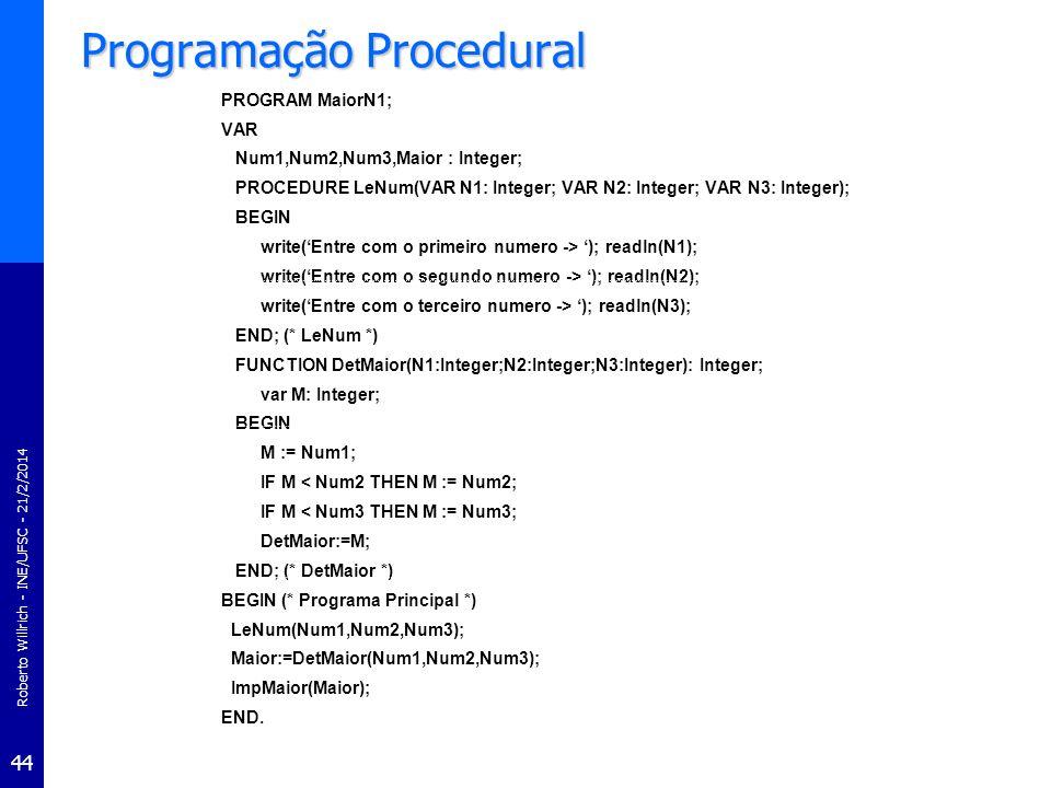 Roberto Willrich - INE/UFSC - 21/2/2014 45 Paradigmas de programação Programação ModularProgramação Modular –No passar dos anos ênfase no projeto de programas passou do projeto de procedimentos para a organização dos dados –surgindo a programação modular –Procedimentos relacionados e dados que eles utilizam são agrupados em módulos separados por exemplo, todas as funções de manipulação de uma pilha (empilhar, desempilhar, etc.) e a pilha em si podem ser agrupadas em um módulo –Cada módulo tem seus próprios dados permite que cada módulo gerencie um estado interno que é modificado por chamadas a procedimentos deste módulo