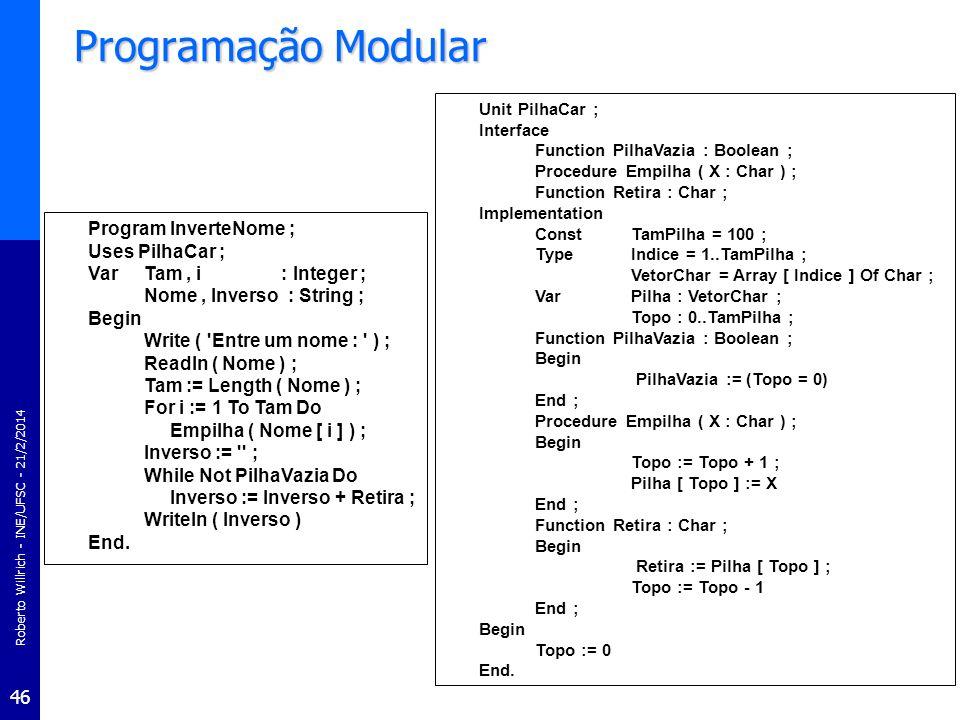 Roberto Willrich - INE/UFSC - 21/2/2014 46 Programação Modular Program InverteNome ; Uses PilhaCar ; VarTam, i : Integer ; Nome, Inverso : String ; Be