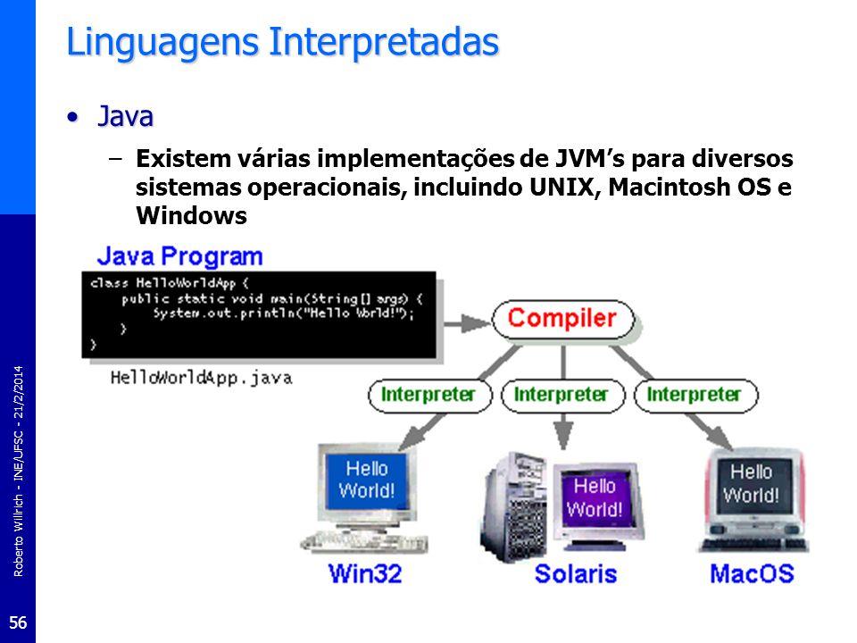 Roberto Willrich - INE/UFSC - 21/2/2014 57 Linguagens Interpretadas JavaJava –Bytecode pode ser convertido diretamente em instruções de linguagem de máquina usando o compilador JIT (Just-In-time Compiler) –Java é uma linguagem de programação de propósito geral com um número de características que fazer ela muito interessante para ser usada na World Wide Web –Aplicações Java menores, chamadas applets, podem ser baixadas de um servidor Web e executar no seu navegador por um navegador compatível com o Java tal como o Netscape Navigator ou o Microsoft Internet Explorer