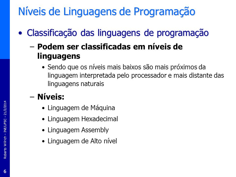 Roberto Willrich - INE/UFSC - 21/2/2014 6 Níveis de Linguagens de Programação Classificação das linguagens de programaçãoClassificação das linguagens