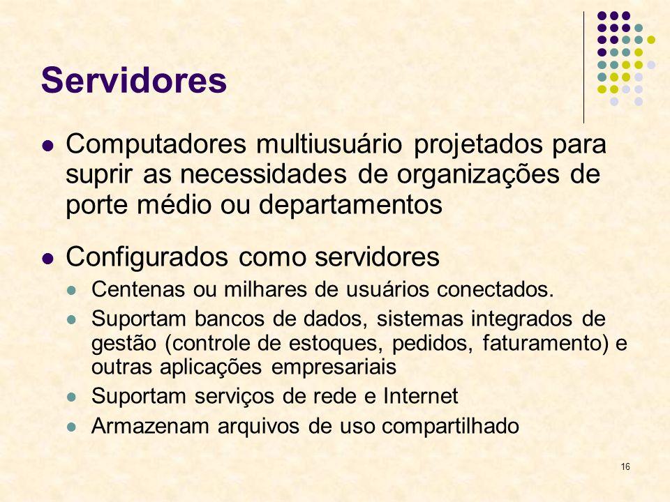 16 Servidores Computadores multiusuário projetados para suprir as necessidades de organizações de porte médio ou departamentos Configurados como servi