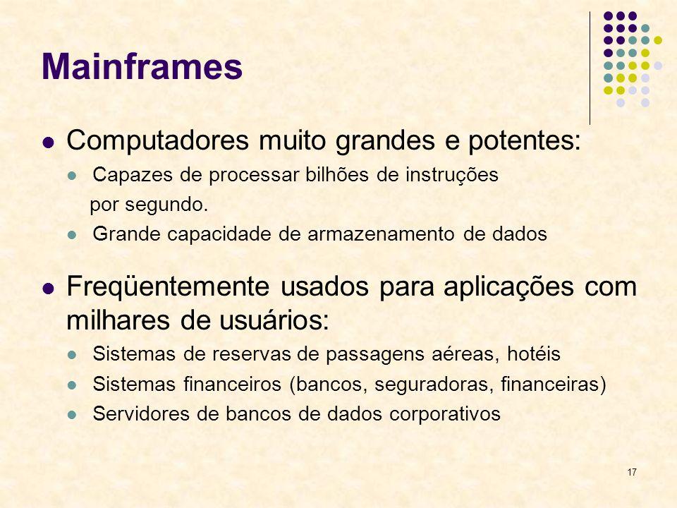 17 Mainframes Computadores muito grandes e potentes: Capazes de processar bilhões de instruções por segundo. Grande capacidade de armazenamento de dad