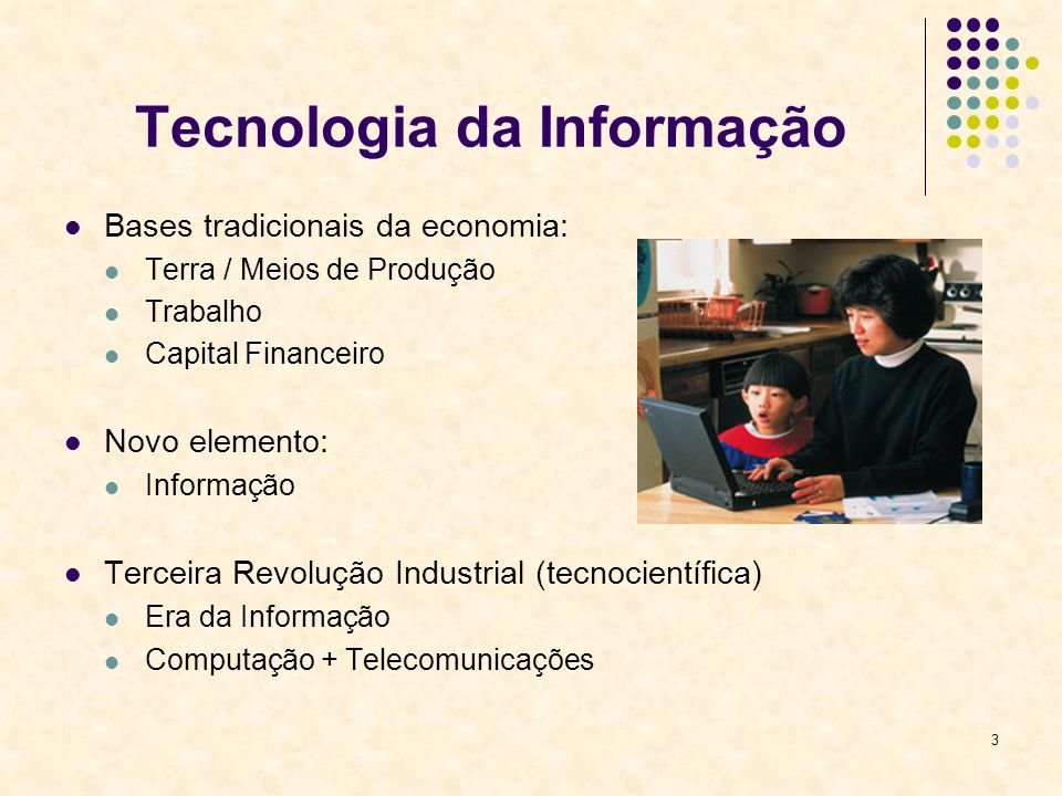 3 Tecnologia da Informação Bases tradicionais da economia: Terra / Meios de Produção Trabalho Capital Financeiro Novo elemento: Informação Terceira Re