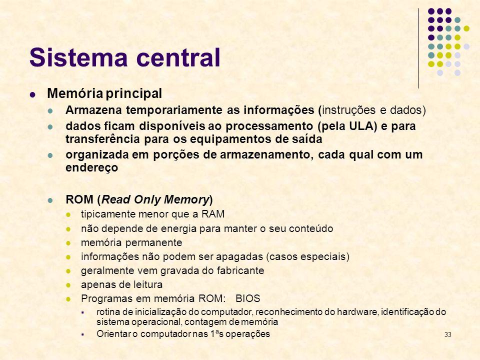 33 Sistema central Memória principal Armazena temporariamente as informações (instruções e dados) dados ficam disponíveis ao processamento (pela ULA)