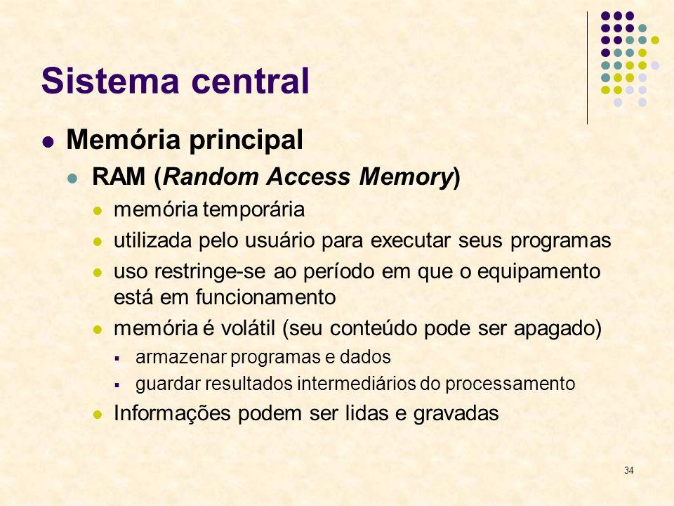 34 Sistema central Memória principal RAM (Random Access Memory) memória temporária utilizada pelo usuário para executar seus programas uso restringe-s