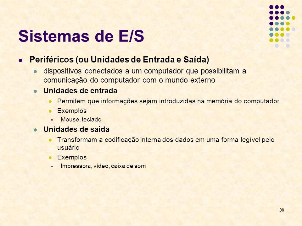 38 Sistemas de E/S Periféricos (ou Unidades de Entrada e Saída) dispositivos conectados a um computador que possibilitam a comunicação do computador c