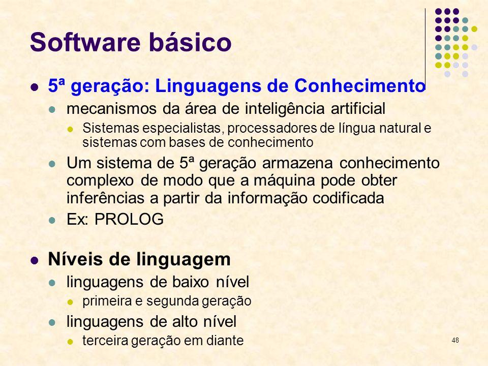 48 Software básico 5ª geração: Linguagens de Conhecimento mecanismos da área de inteligência artificial Sistemas especialistas, processadores de língu