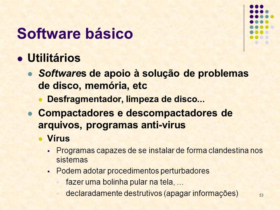 53 Software básico Utilitários Softwares de apoio à solução de problemas de disco, memória, etc Desfragmentador, limpeza de disco... Compactadores e d