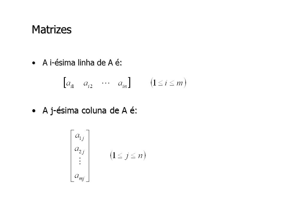 Matrizes – Notações e terminologia A mxn : matriz A com m linhas e n colunas A nxn : matriz quadrada de tamanho n : diagonal principal de A a ij : elemento da i-ésima linha e da j-ésima coluna da matriz A [a ij ]: denota uma matriz A onde a dimensão está definida