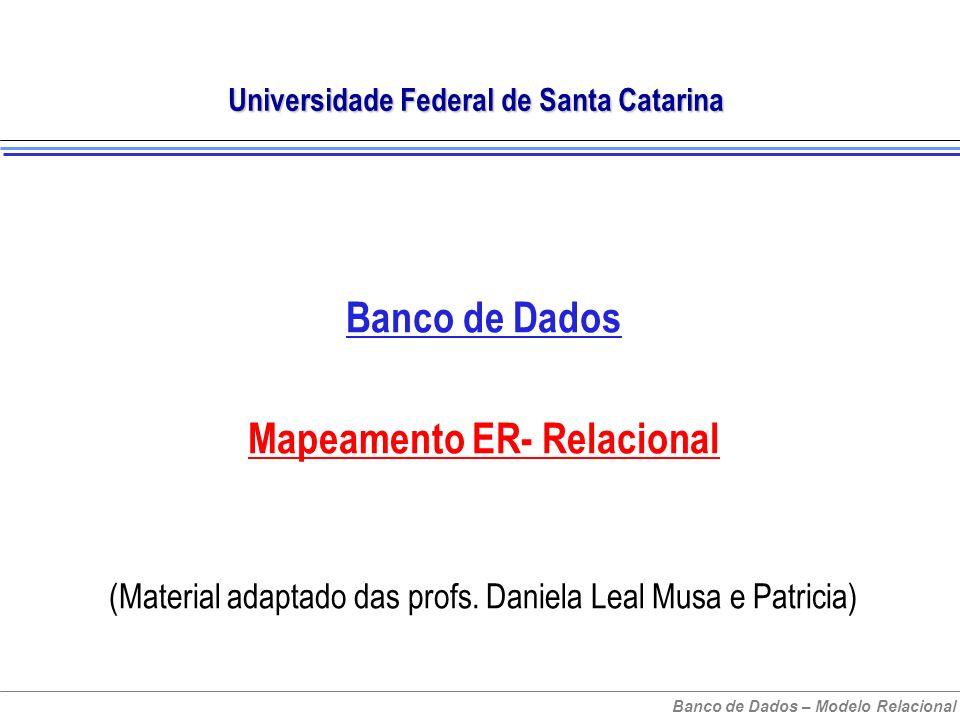 Banco de Dados – Modelo Relacional Universidade Federal de Santa Catarina Banco de Dados Mapeamento ER- Relacional (Material adaptado das profs.