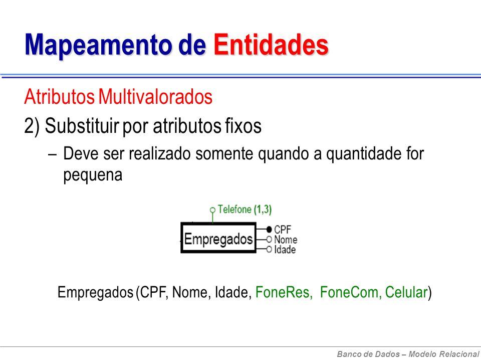 Banco de Dados – Modelo Relacional Mapeamento de Entidades Atributos Multivalorados 2) Substituir por atributos fixos –Deve ser realizado somente quando a quantidade for pequena Empregados (CPF, Nome, Idade, FoneRes, FoneCom, Celular)