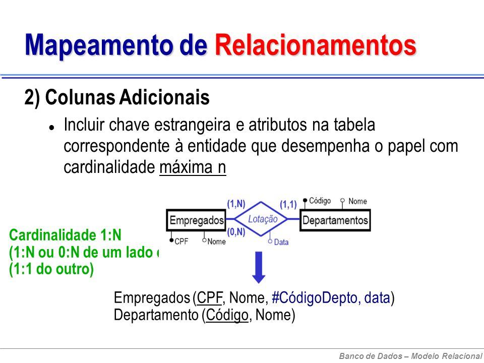 Banco de Dados – Modelo Relacional Mapeamento de Relacionamentos 2) Colunas Adicionais Incluir chave estrangeira e atributos na tabela correspondente à entidade que desempenha o papel com cardinalidade máxima n Cardinalidade 1:N (1:N ou 0:N de um lado e (1:1 do outro) Empregados (CPF, Nome, #CódigoDepto, data) Departamento (Código, Nome)