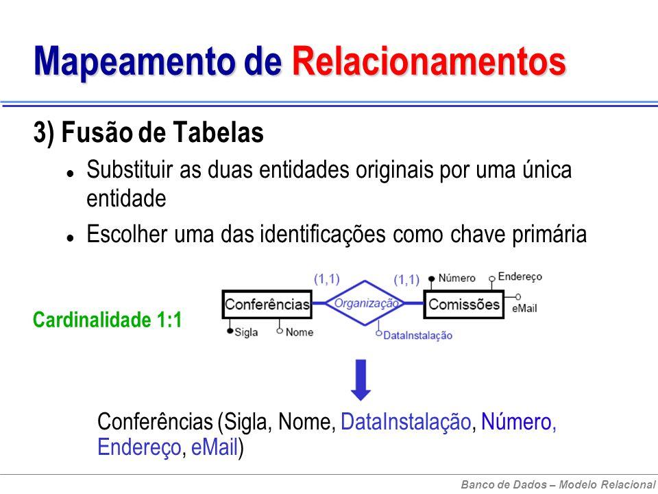 Banco de Dados – Modelo Relacional Mapeamento de Relacionamentos 3) Fusão de Tabelas Substituir as duas entidades originais por uma única entidade Escolher uma das identificações como chave primária Cardinalidade 1:1 Conferências (Sigla, Nome, DataInstalação, Número, Endereço, eMail)