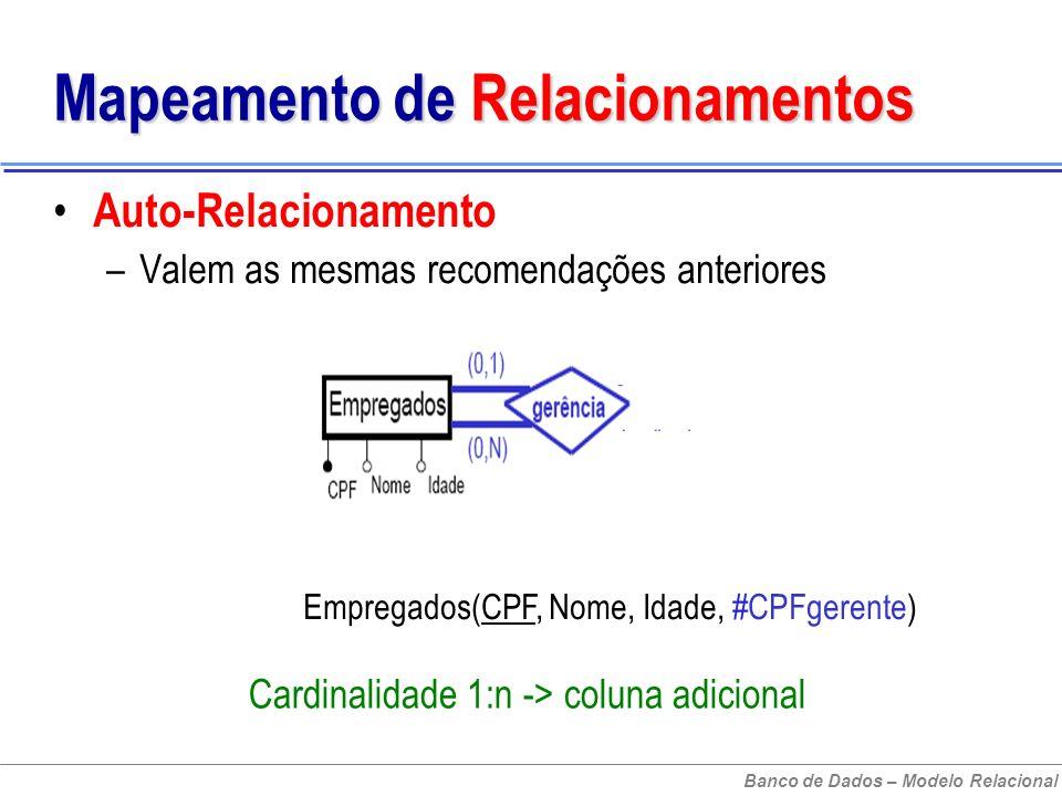 Banco de Dados – Modelo Relacional Mapeamento de Relacionamentos Auto-Relacionamento –Valem as mesmas recomendações anteriores Empregados(CPF, Nome, Idade, #CPFgerente) Cardinalidade 1:n -> coluna adicional