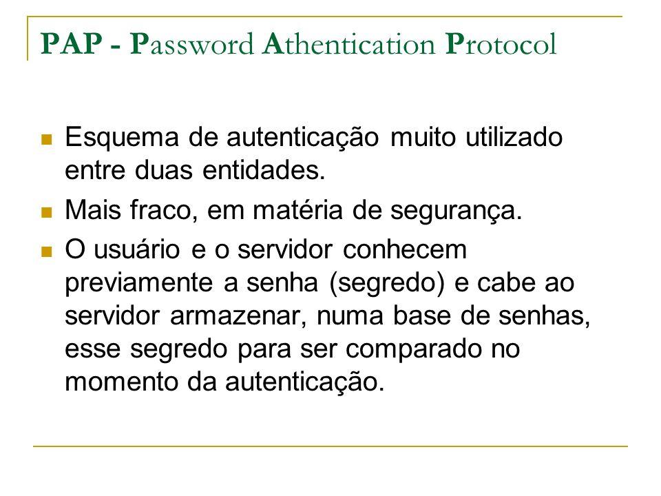 PAP - Password Athentication Protocol Esquema de autenticação muito utilizado entre duas entidades. Mais fraco, em matéria de segurança. O usuário e o