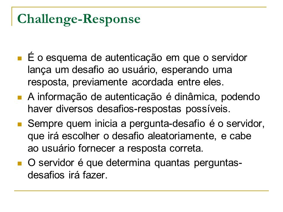 Challenge-Response É o esquema de autenticação em que o servidor lança um desafio ao usuário, esperando uma resposta, previamente acordada entre eles.