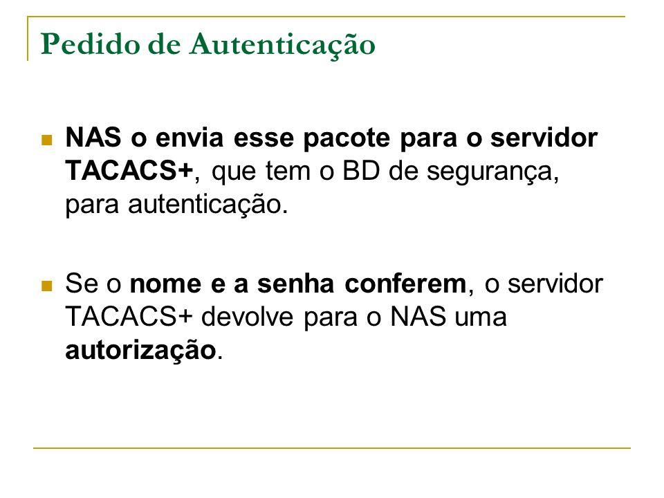 Pedido de Autenticação NAS o envia esse pacote para o servidor TACACS+, que tem o BD de segurança, para autenticação. Se o nome e a senha conferem, o