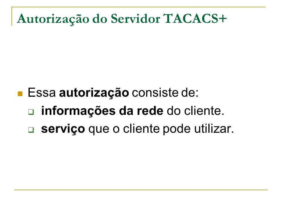 Autorização do Servidor TACACS+ Essa autorização consiste de: informações da rede do cliente. serviço que o cliente pode utilizar.