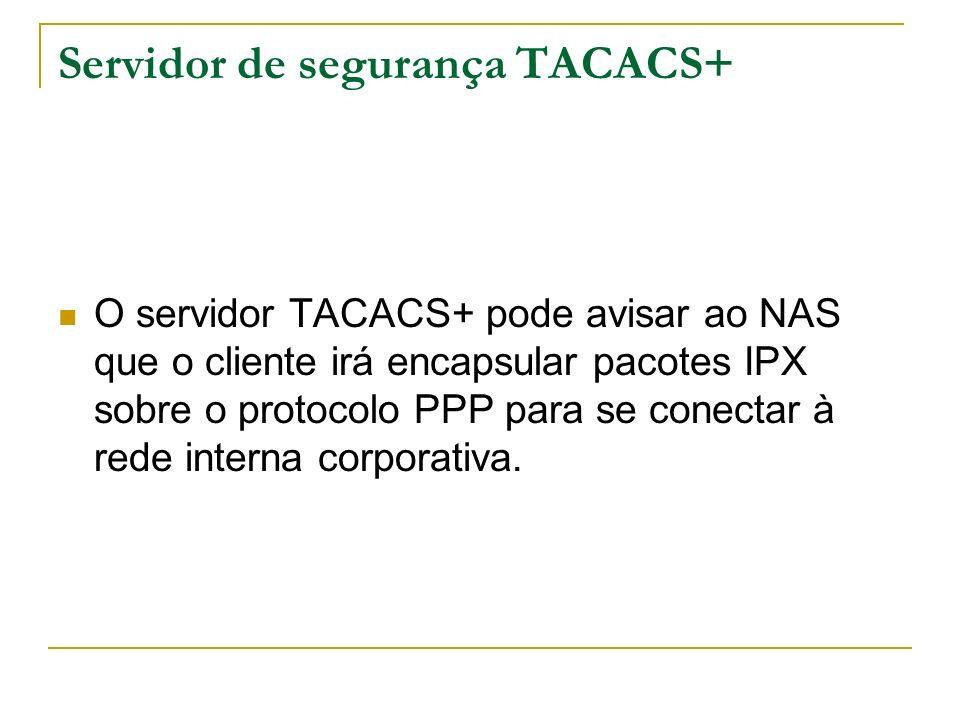 Servidor de segurança TACACS+ O servidor TACACS+ pode avisar ao NAS que o cliente irá encapsular pacotes IPX sobre o protocolo PPP para se conectar à