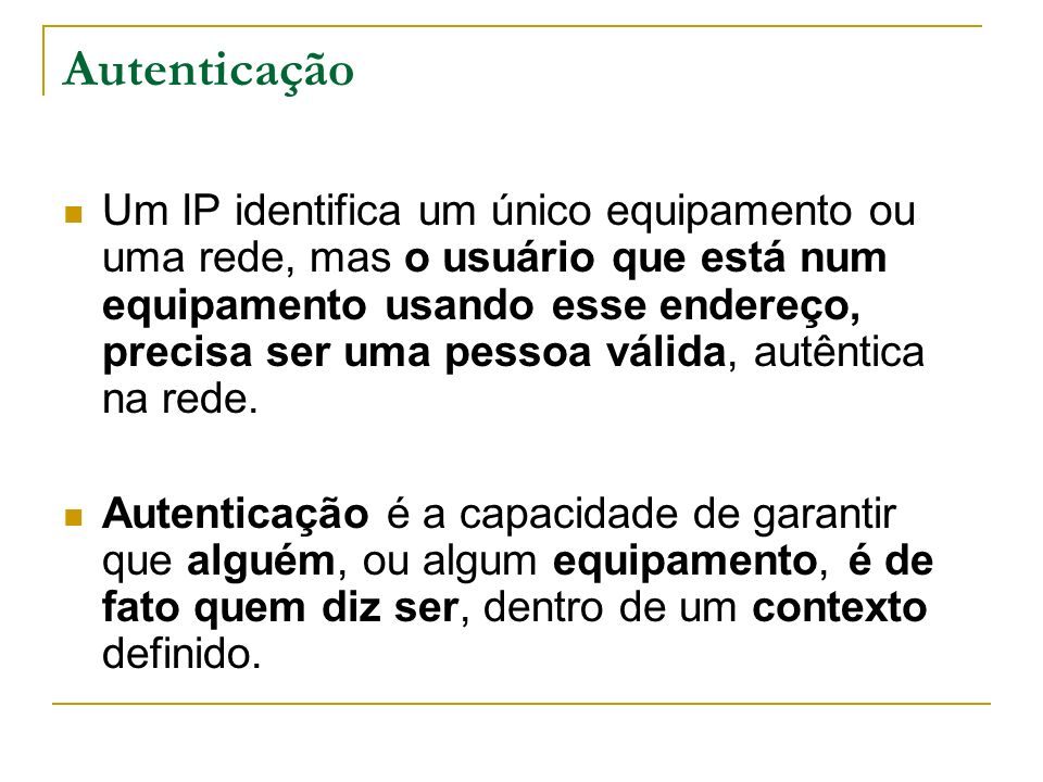 Autenticação Um IP identifica um único equipamento ou uma rede, mas o usuário que está num equipamento usando esse endereço, precisa ser uma pessoa vá