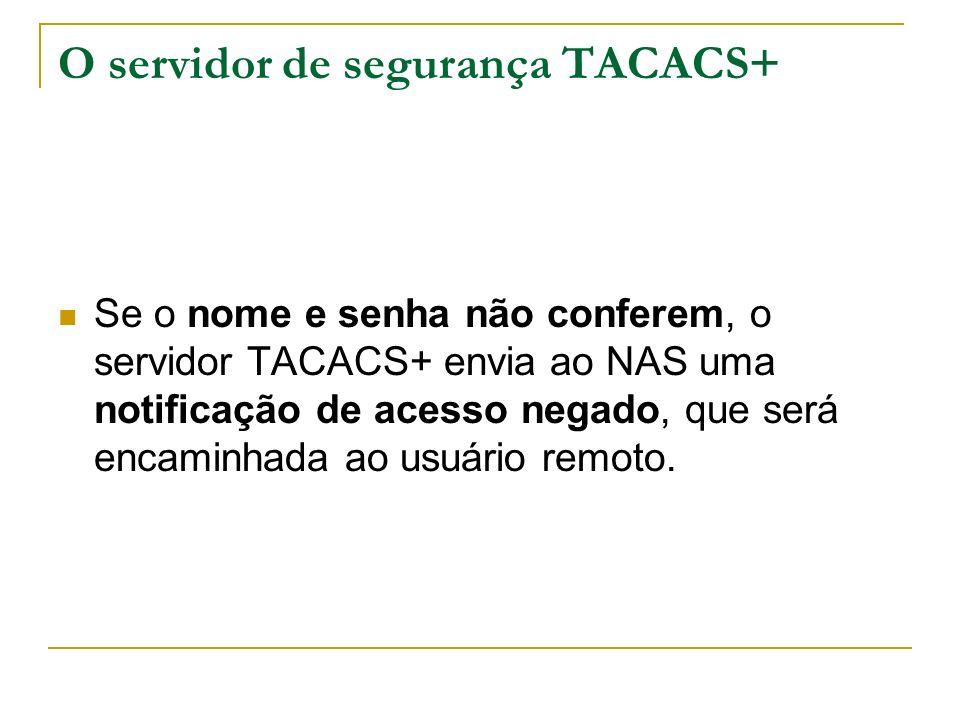 O servidor de segurança TACACS+ Se o nome e senha não conferem, o servidor TACACS+ envia ao NAS uma notificação de acesso negado, que será encaminhada