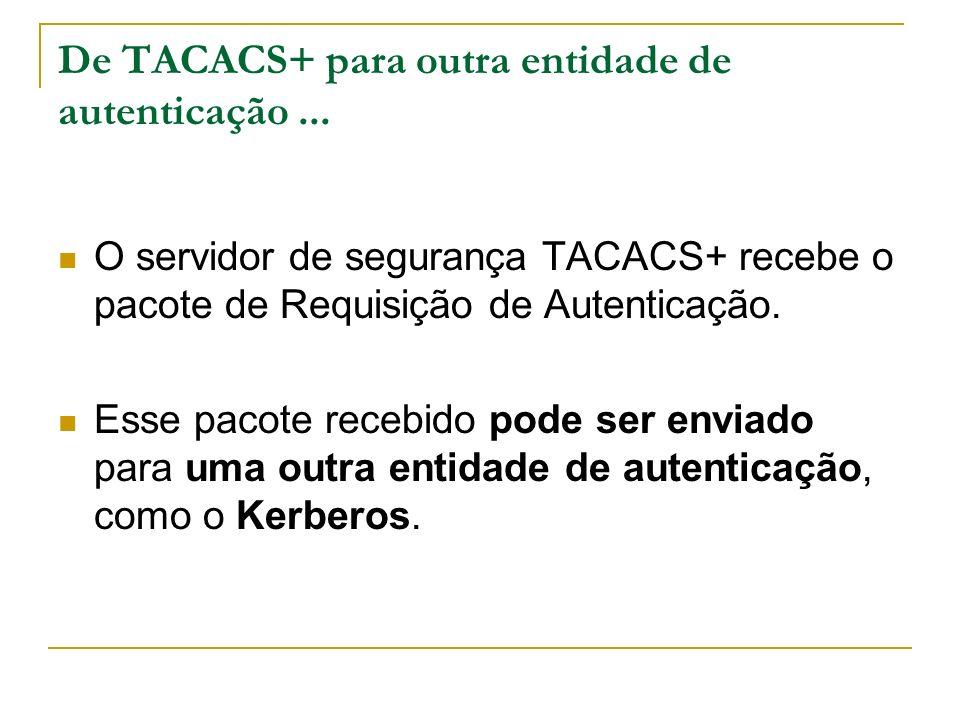 De TACACS+ para outra entidade de autenticação... O servidor de segurança TACACS+ recebe o pacote de Requisição de Autenticação. Esse pacote recebido
