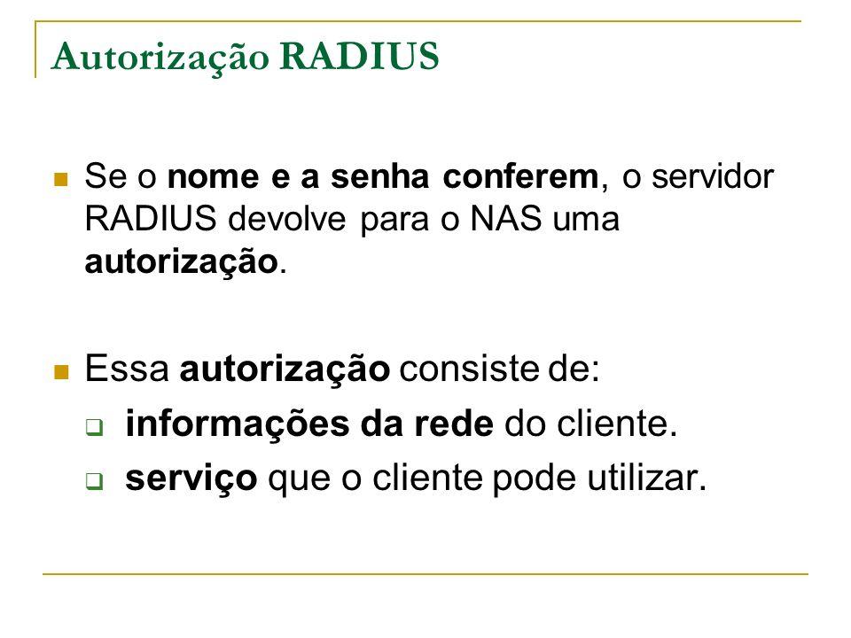 Autorização RADIUS Se o nome e a senha conferem, o servidor RADIUS devolve para o NAS uma autorização. Essa autorização consiste de: informações da re