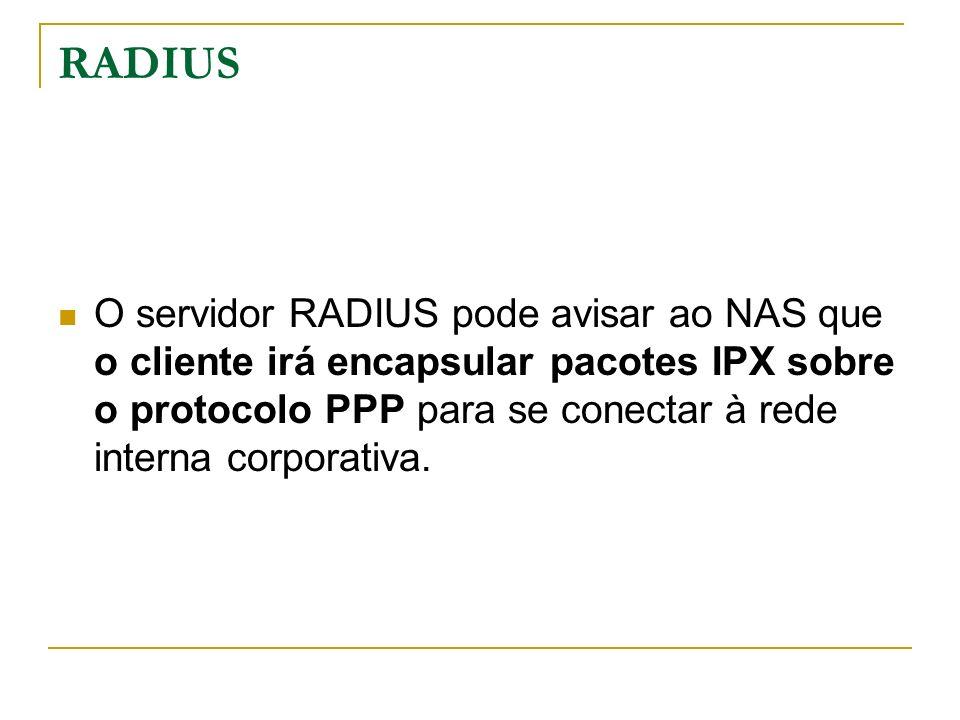 RADIUS O servidor RADIUS pode avisar ao NAS que o cliente irá encapsular pacotes IPX sobre o protocolo PPP para se conectar à rede interna corporativa