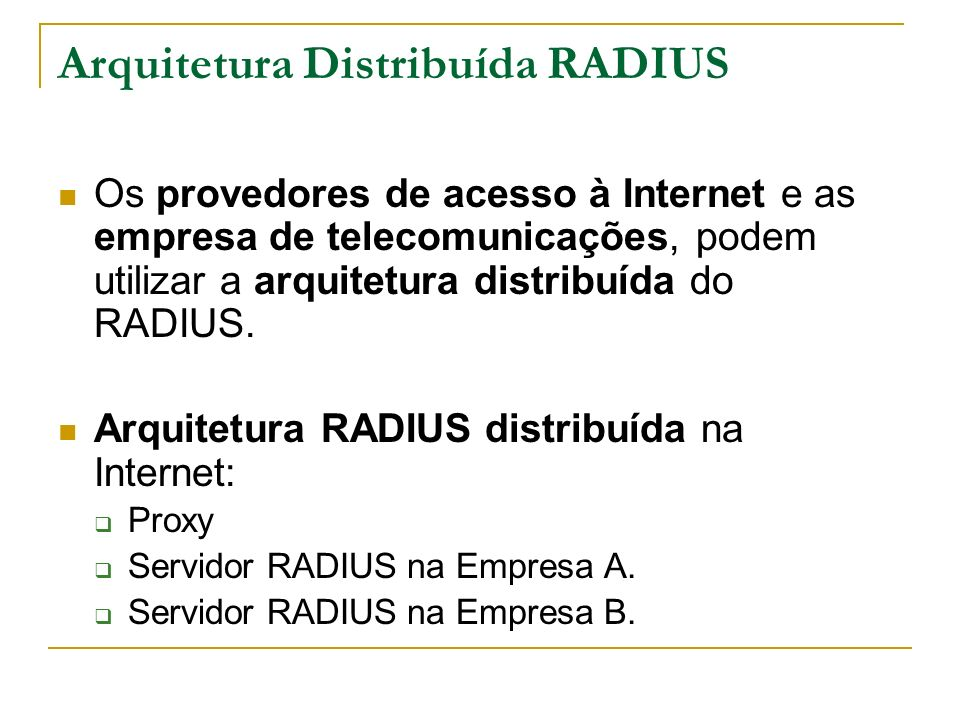 Arquitetura Distribuída RADIUS Os provedores de acesso à Internet e as empresa de telecomunicações, podem utilizar a arquitetura distribuída do RADIUS