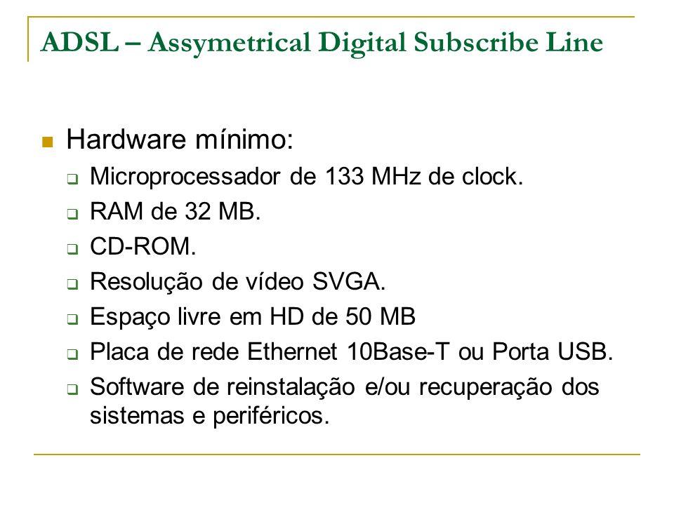 ADSL – Assymetrical Digital Subscribe Line Hardware mínimo: Microprocessador de 133 MHz de clock. RAM de 32 MB. CD-ROM. Resolução de vídeo SVGA. Espaç