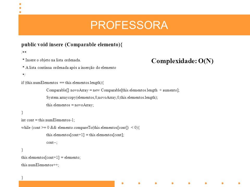 PROFESSORA public void insere (Comparable elemento){ /** * Insere o objeto na lista ordenada. * A lista continua ordenada após a inserção do elemento