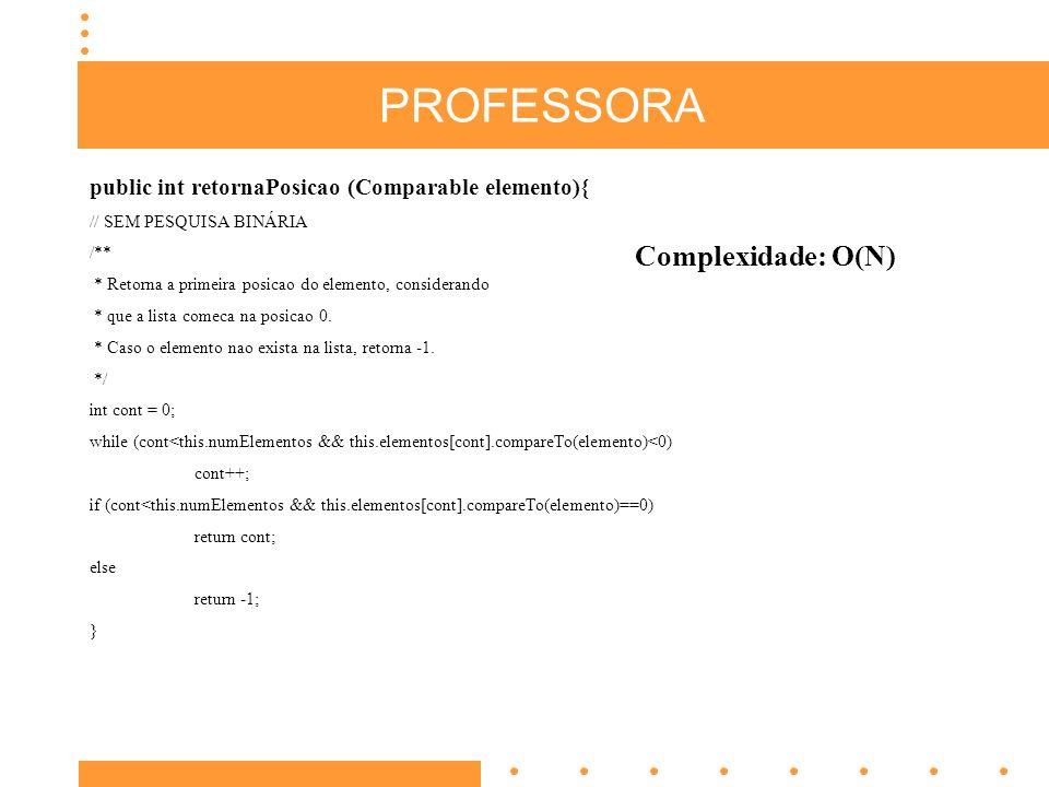 PROFESSORA public int retornaPosicao (Comparable elemento){ // SEM PESQUISA BINÁRIA /** * Retorna a primeira posicao do elemento, considerando * que a lista comeca na posicao 0.
