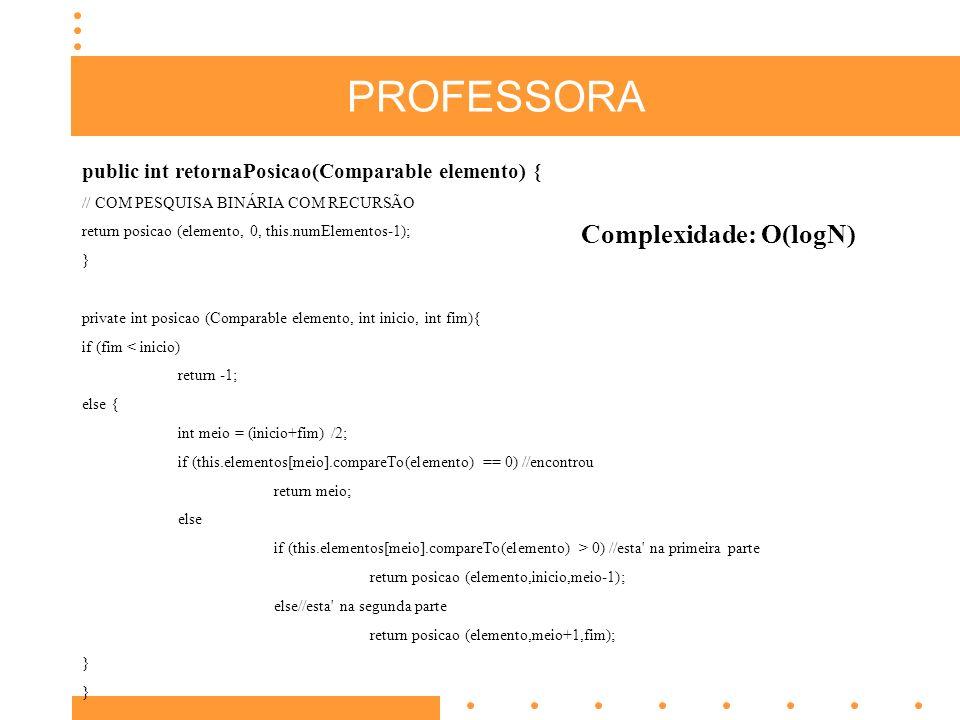 PROFESSORA public int retornaPosicao(Comparable elemento) { // COM PESQUISA BINÁRIA COM RECURSÃO return posicao (elemento, 0, this.numElementos-1); } private int posicao (Comparable elemento, int inicio, int fim){ if (fim < inicio) return -1; else { int meio = (inicio+fim) /2; if (this.elementos[meio].compareTo(elemento) == 0) //encontrou return meio; else if (this.elementos[meio].compareTo(elemento) > 0) //esta na primeira parte return posicao (elemento,inicio,meio-1); else//esta na segunda parte return posicao (elemento,meio+1,fim); } Complexidade: O(logN)