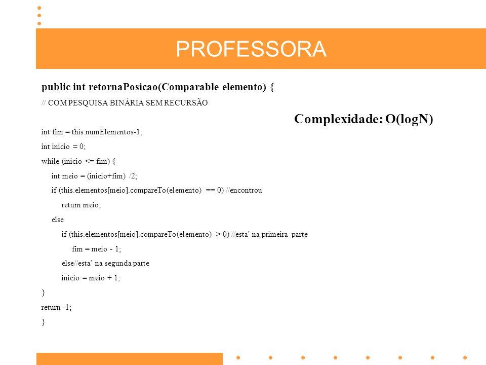 PROFESSORA public int retornaPosicao(Comparable elemento) { // COM PESQUISA BINÁRIA SEM RECURSÃO int fim = this.numElementos-1; int inicio = 0; while (inicio <= fim) { int meio = (inicio+fim) /2; if (this.elementos[meio].compareTo(elemento) == 0) //encontrou return meio; else if (this.elementos[meio].compareTo(elemento) > 0) //esta na primeira parte fim = meio - 1; else//esta na segunda parte inicio = meio + 1; } return -1; } Complexidade: O(logN)