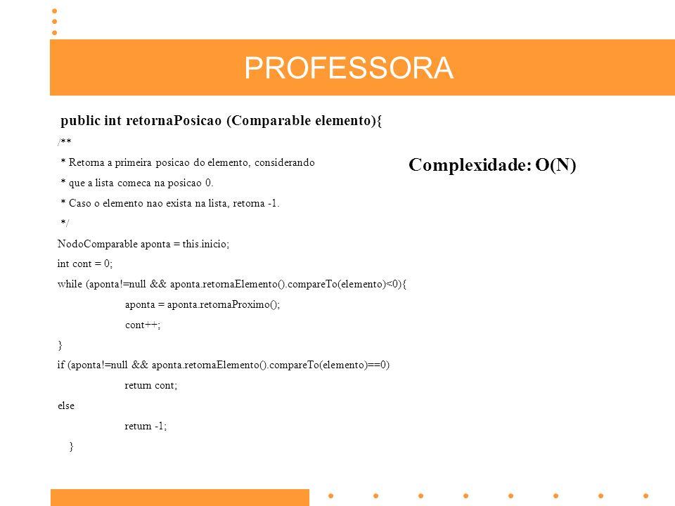 PROFESSORA public int retornaPosicao (Comparable elemento){ /** * Retorna a primeira posicao do elemento, considerando * que a lista comeca na posicao