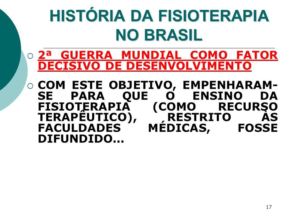 17 HISTÓRIA DA FISIOTERAPIA NO BRASIL 2ª GUERRA MUNDIAL COMO FATOR DECISIVO DE DESENVOLVIMENTO COM ESTE OBJETIVO, EMPENHARAM- SE PARA QUE O ENSINO DA