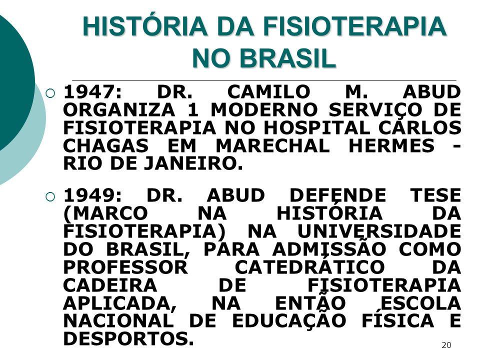 20 HISTÓRIA DA FISIOTERAPIA NO BRASIL 1947: DR. CAMILO M. ABUD ORGANIZA 1 MODERNO SERVIÇO DE FISIOTERAPIA NO HOSPITAL CARLOS CHAGAS EM MARECHAL HERMES