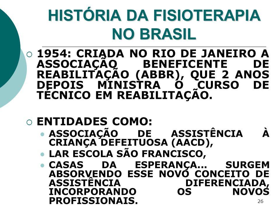 26 HISTÓRIA DA FISIOTERAPIA NO BRASIL 1954: CRIADA NO RIO DE JANEIRO A ASSOCIAÇÃO BENEFICENTE DE REABILITAÇÃO (ABBR), QUE 2 ANOS DEPOIS MINISTRA O CUR