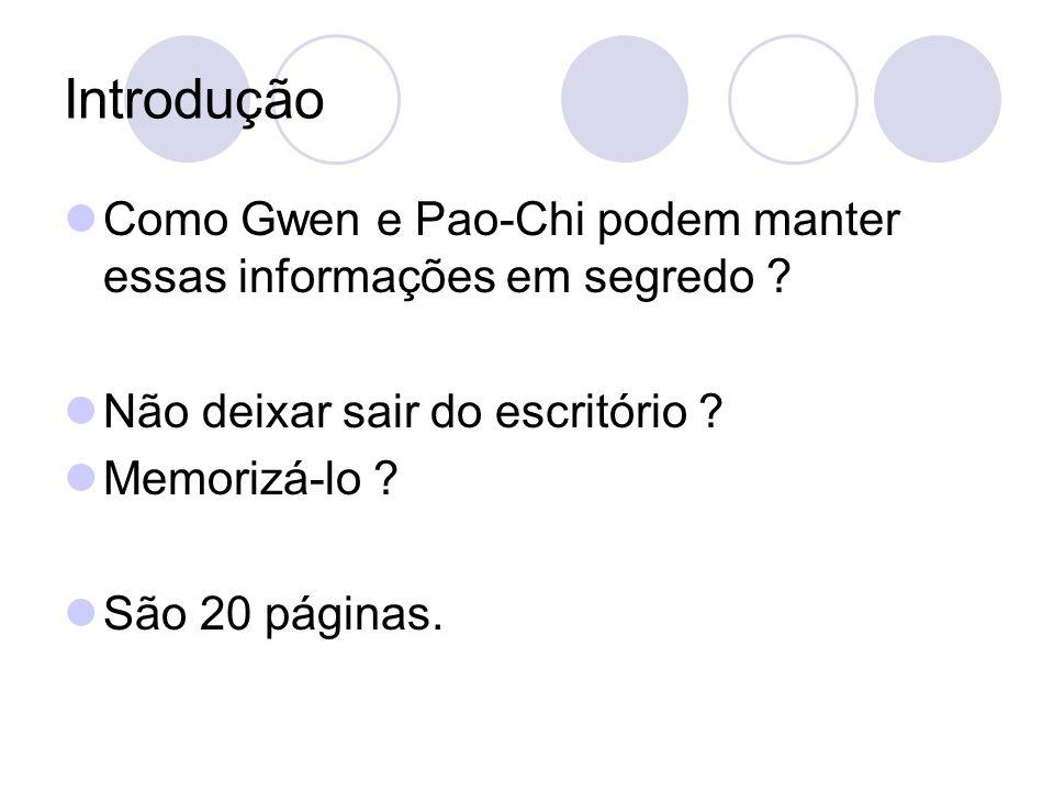 Introdução Como Gwen e Pao-Chi podem manter essas informações em segredo ? Não deixar sair do escritório ? Memorizá-lo ? São 20 páginas.