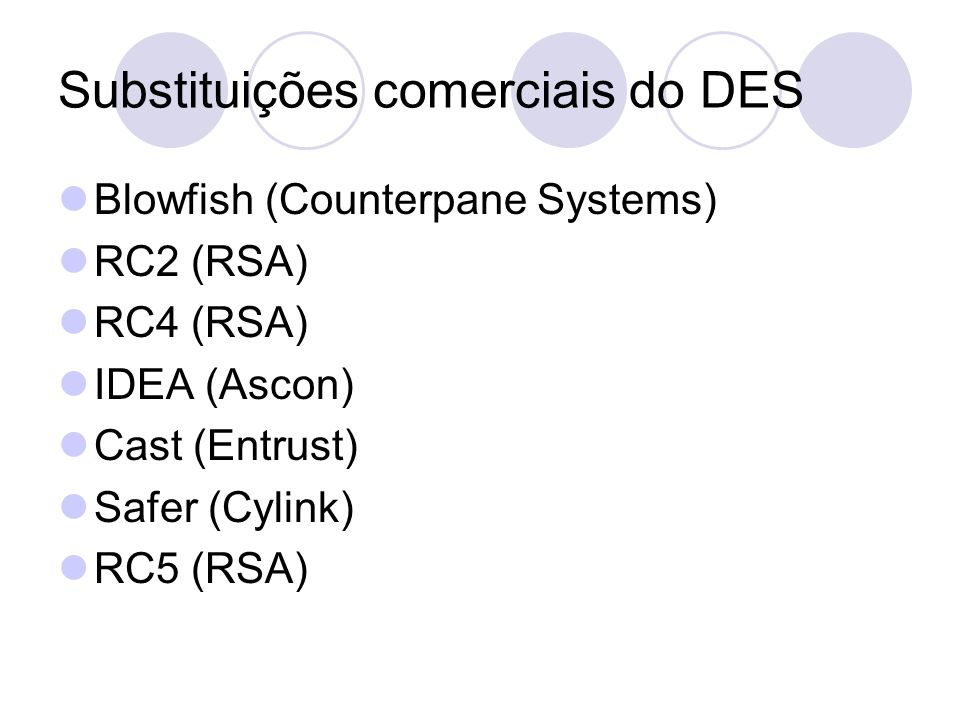 Substituições comerciais do DES Blowfish (Counterpane Systems) RC2 (RSA) RC4 (RSA) IDEA (Ascon) Cast (Entrust) Safer (Cylink) RC5 (RSA)