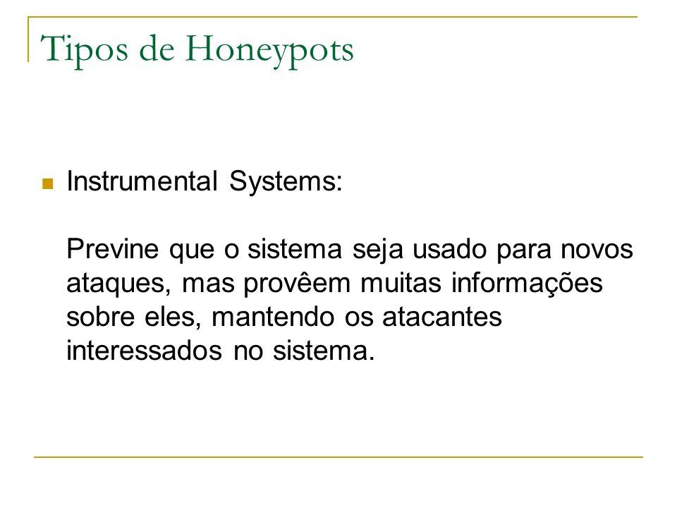 Tipos de Honeypots Instrumental Systems: Previne que o sistema seja usado para novos ataques, mas provêem muitas informações sobre eles, mantendo os atacantes interessados no sistema.