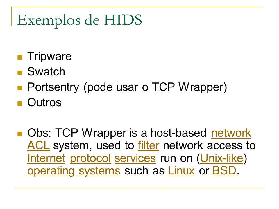 Exemplos de HIDS Tripware Swatch Portsentry (pode usar o TCP Wrapper) Outros Obs: TCP Wrapper is a host-based network ACL system, used to filter network access to Internet protocol services run on (Unix-like) operating systems such as Linux or BSD.network ACLfilter InternetprotocolservicesUnix-like operating systemsLinuxBSD