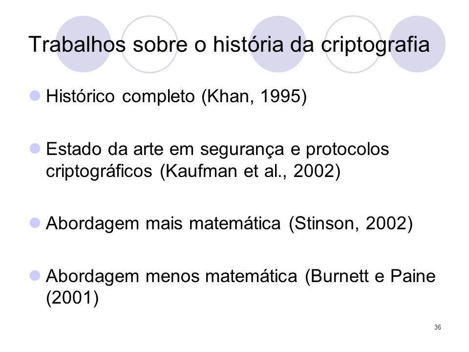 36 Trabalhos sobre o história da criptografia Histórico completo (Khan, 1995) Estado da arte em segurança e protocolos criptográficos (Kaufman et al., 2002) Abordagem mais matemática (Stinson, 2002) Abordagem menos matemática (Burnett e Paine (2001)