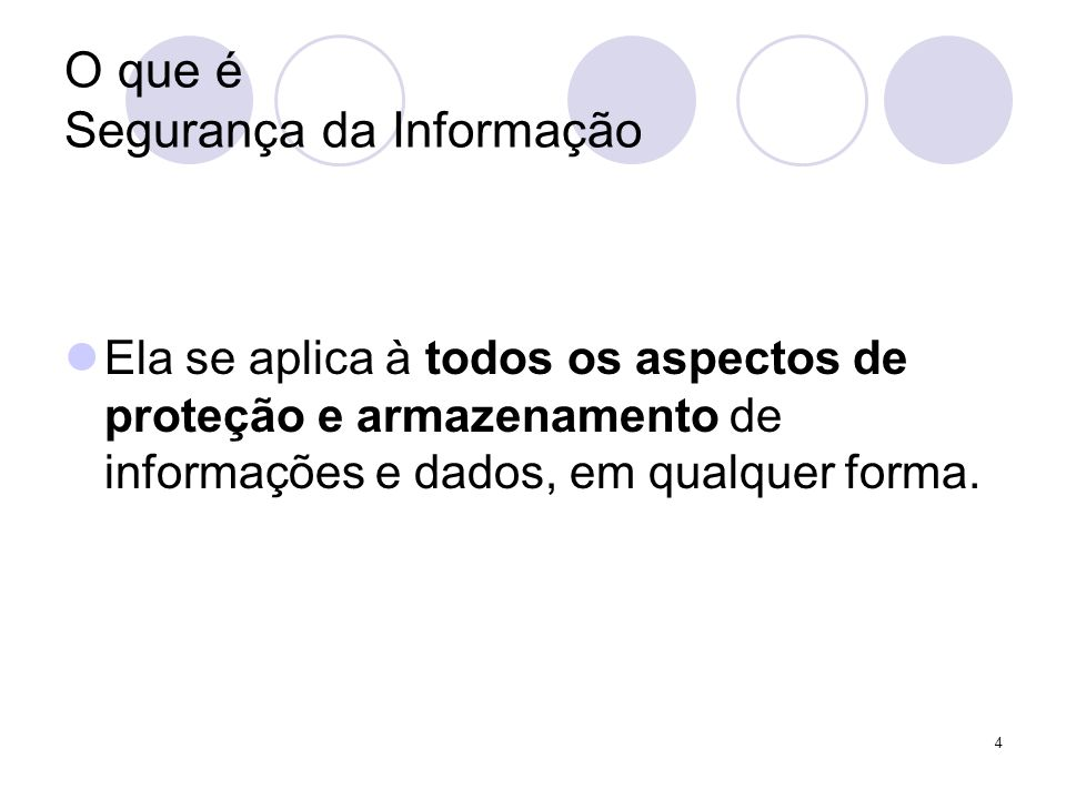4 O que é Segurança da Informação Ela se aplica à todos os aspectos de proteção e armazenamento de informações e dados, em qualquer forma.
