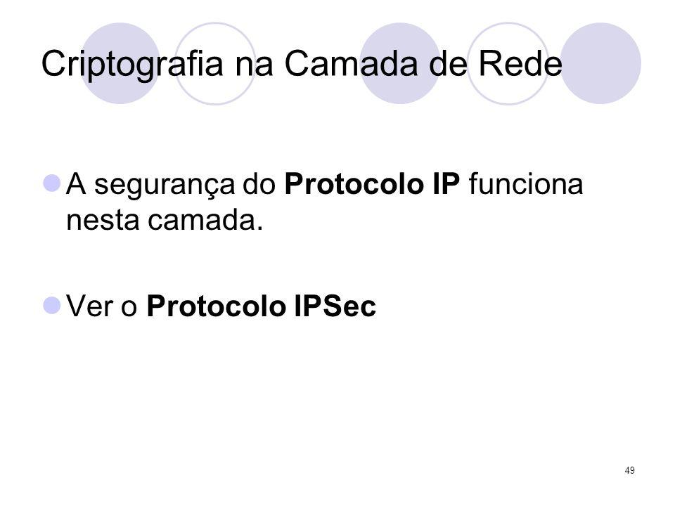 49 Criptografia na Camada de Rede A segurança do Protocolo IP funciona nesta camada. Ver o Protocolo IPSec
