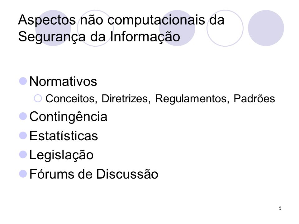 5 Aspectos não computacionais da Segurança da Informação Normativos Conceitos, Diretrizes, Regulamentos, Padrões Contingência Estatísticas Legislação Fórums de Discussão