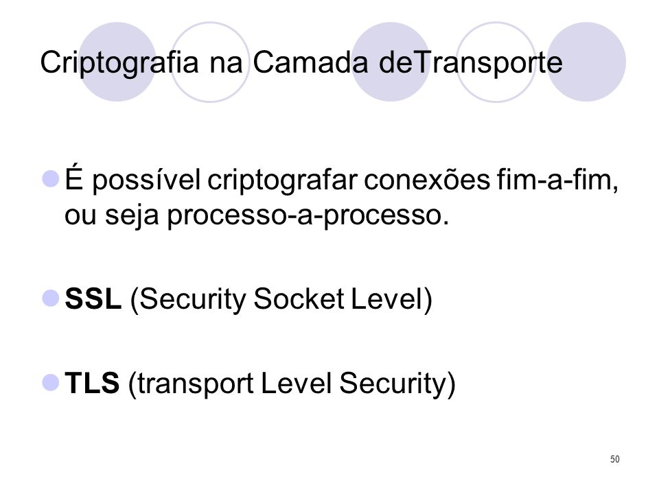 50 Criptografia na Camada deTransporte É possível criptografar conexões fim-a-fim, ou seja processo-a-processo. SSL (Security Socket Level) TLS (trans