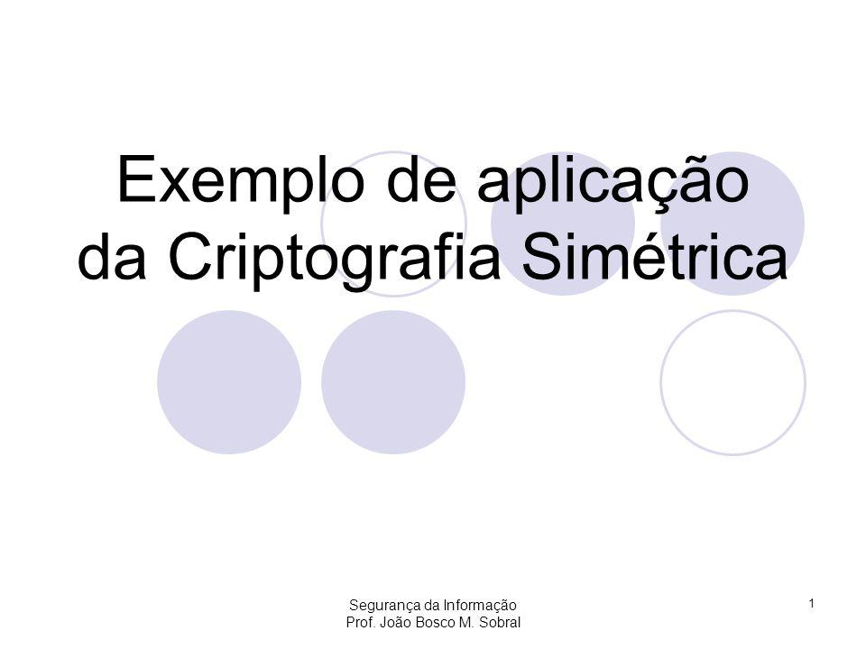Segurança da Informação Prof. João Bosco M. Sobral 1 Exemplo de aplicação da Criptografia Simétrica