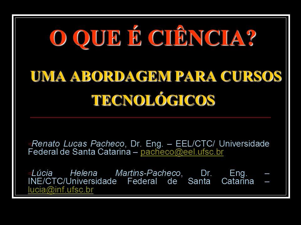 O QUE É CIÊNCIA? UMA ABORDAGEM PARA CURSOS TECNOLÓGICOS Renato Lucas Pacheco, Dr. Eng. – EEL/CTC/ Universidade Federal de Santa Catarina – pacheco@eel